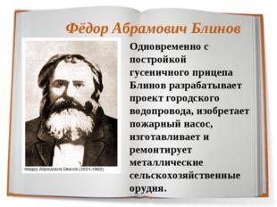 Фёдор АбрамовичБлинов Одновременно с постройкой гусеничного прицепа Блинов р