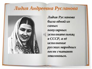 Лидия Андреевна Русланова Лидия Русланова была одной из самых популярных испо