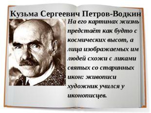 Кузьма Сергеевич Петров-Водкин На его картинах жизнь предстаёт как будто с ко