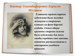 Виктор Эльпидифорович Борисов-Мусатов Главными героями картин художника были
