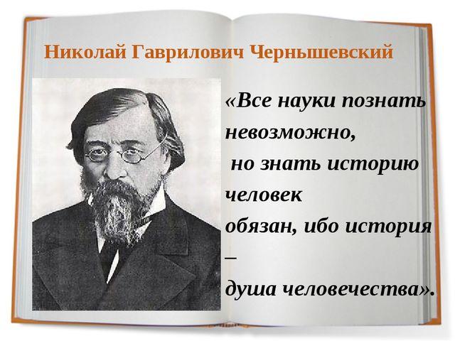 Николай Гаврилович Чернышевский «Все науки познать невозможно, но знать исто...