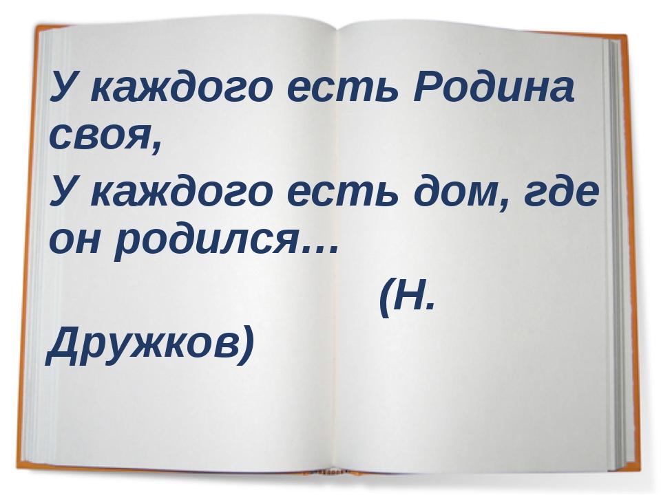 У каждого есть Родина своя, У каждого есть дом, где он родился… (Н. Дружков)