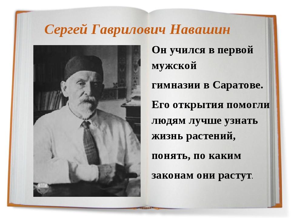 Сергей Гаврилович Навашин Он учился в первой мужской гимназии в Саратове. Его...