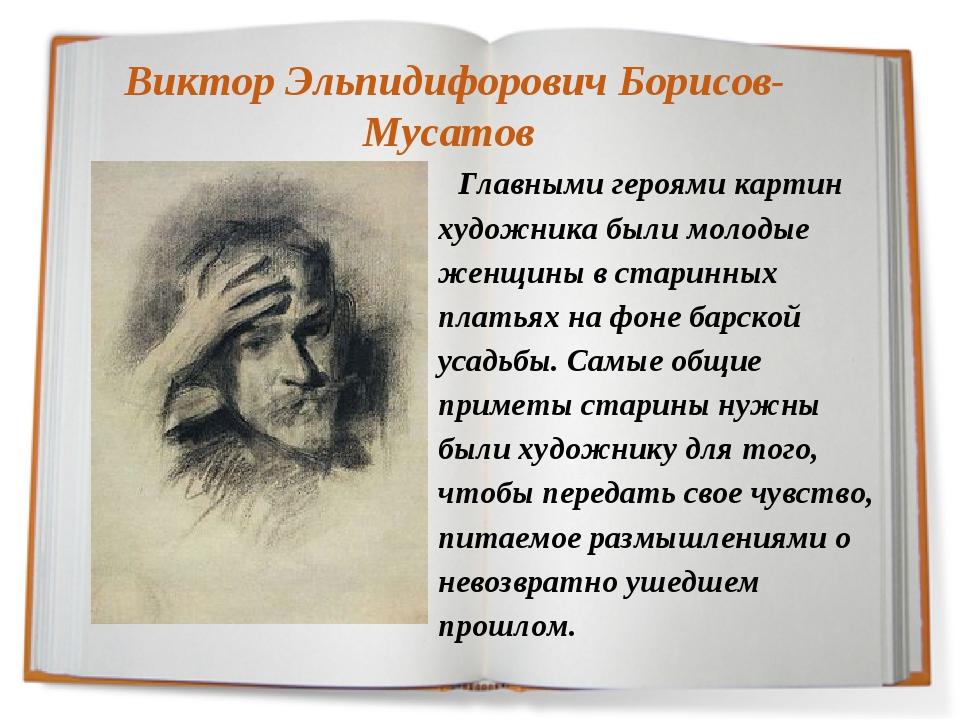 Виктор Эльпидифорович Борисов-Мусатов Главными героями картин художника были...