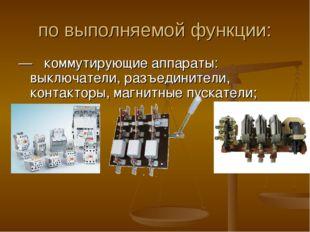 по выполняемой функции: —  коммутирующие аппараты: выключатели, разъединител