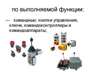 по выполняемой функции: —  командные: кнопки управления, ключи, командоконтр