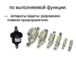 по выполняемой функции: —  аппараты защиты: разрядники, плавкие предохраните