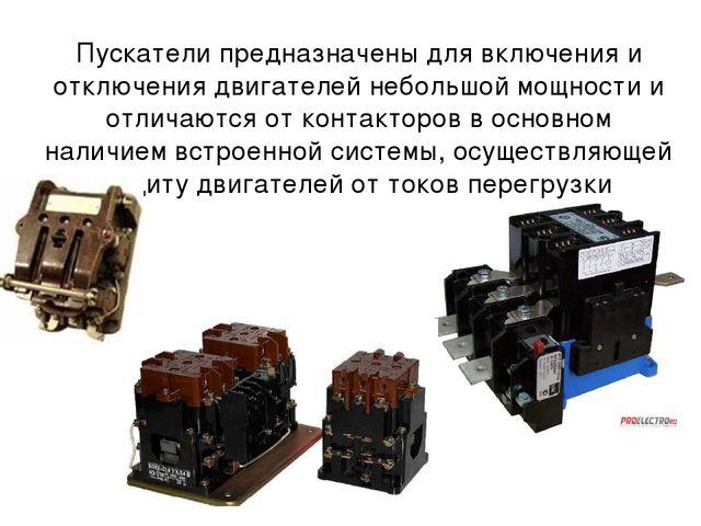 Пускатели предназначены для включения и отключения двигателей небольшой мощно...