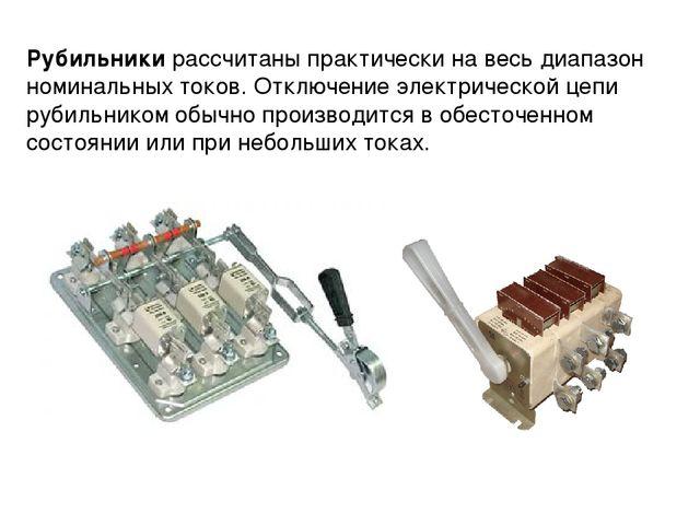Рубильники рассчитаны практически на весь диапазон номинальных токов. Отключе...