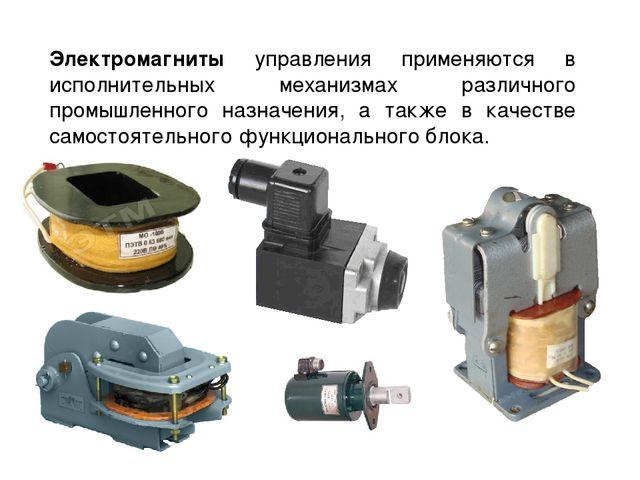 Электромагниты управления применяются в исполнительных механизмах различного...