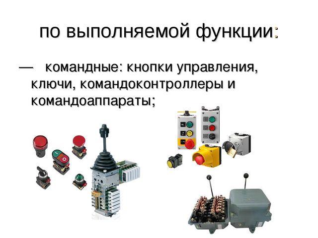 по выполняемой функции: —  командные: кнопки управления, ключи, командоконтр...
