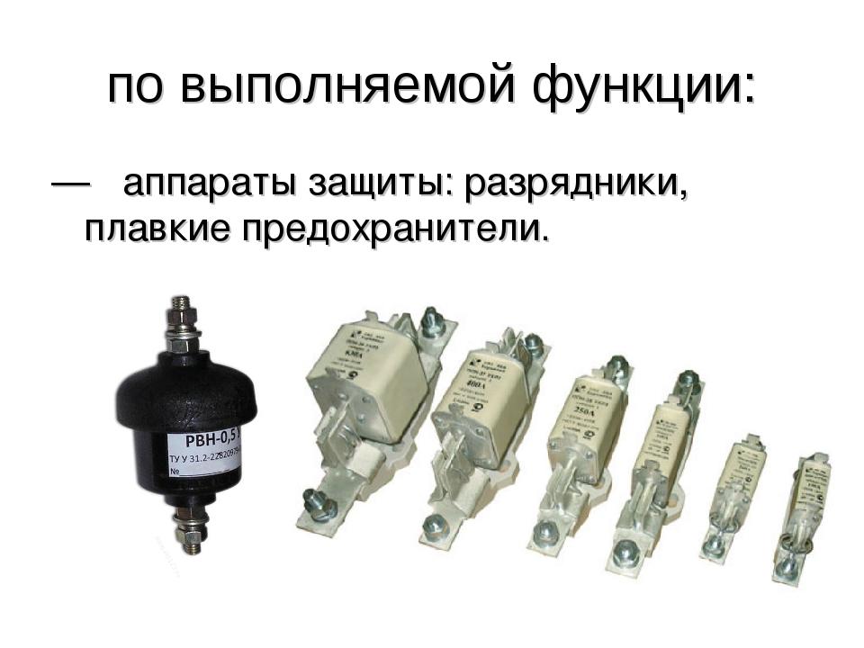 по выполняемой функции: —  аппараты защиты: разрядники, плавкие предохраните...