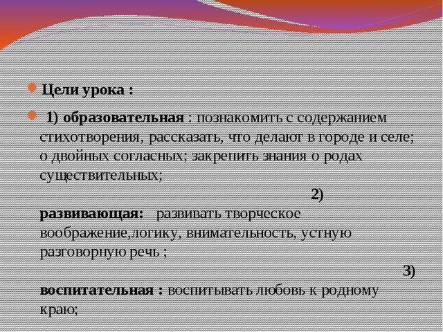 Цели урока : 1) образовательная : познакомить с содержанием стихотворения, р...
