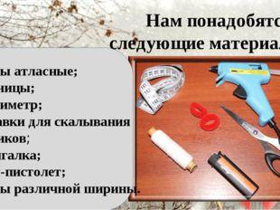 Нам понадобятся следующие материалы: Ленты атласные; Ножницы; Сантиметр;