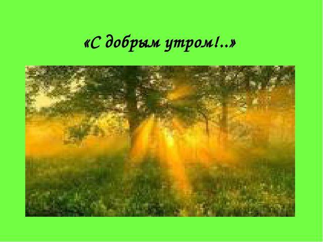 «С добрым утром!..»