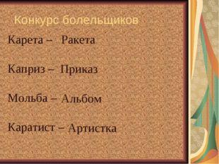 Конкурс болельщиков Карета – Каприз – Мольба – Каратист – Ракета Приказ Альб