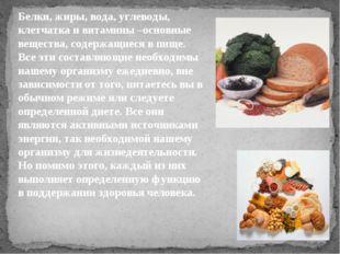 Белки, жиры, вода, углеводы, клетчатка и витамины –основные вещества, содержа