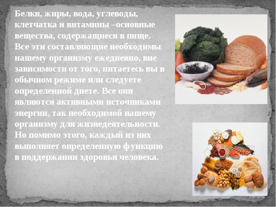 Белки, жиры, вода, углеводы, клетчатка и витамины –основные вещества, содержа...