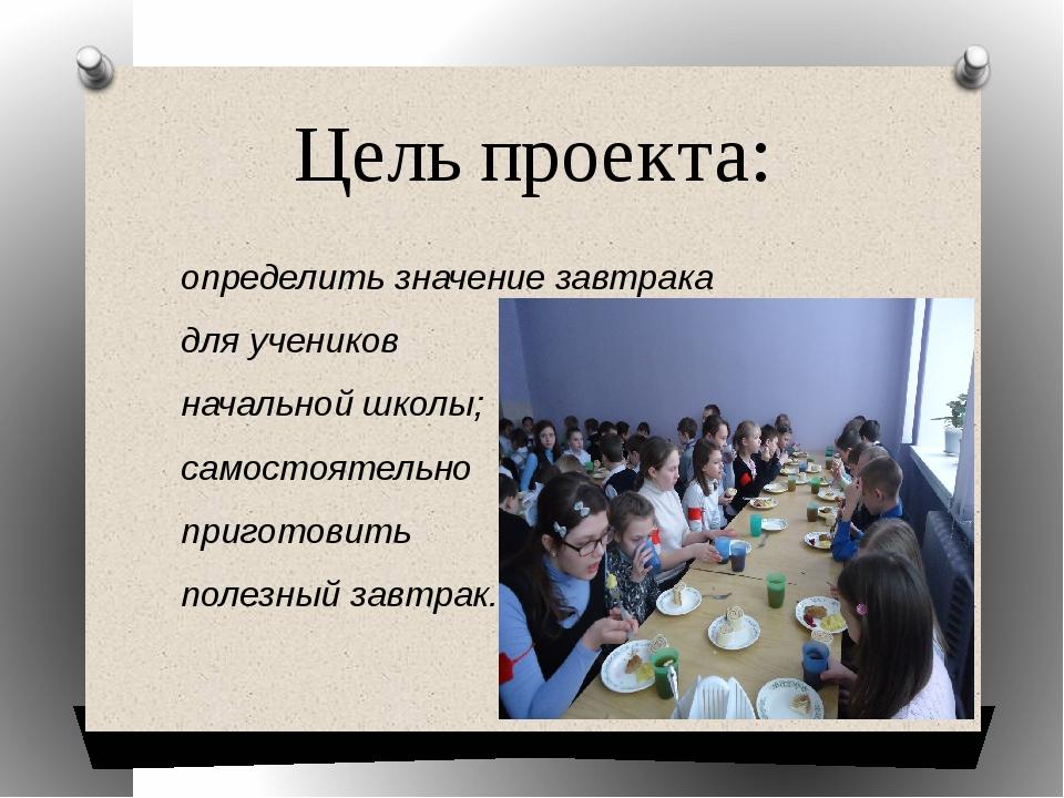 Цель проекта: определить значение завтрака для учеников начальной школы; само...