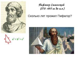 Пифагор Самосский (570 -495 гг до н.э.) Сколько лет прожил Пифагор?