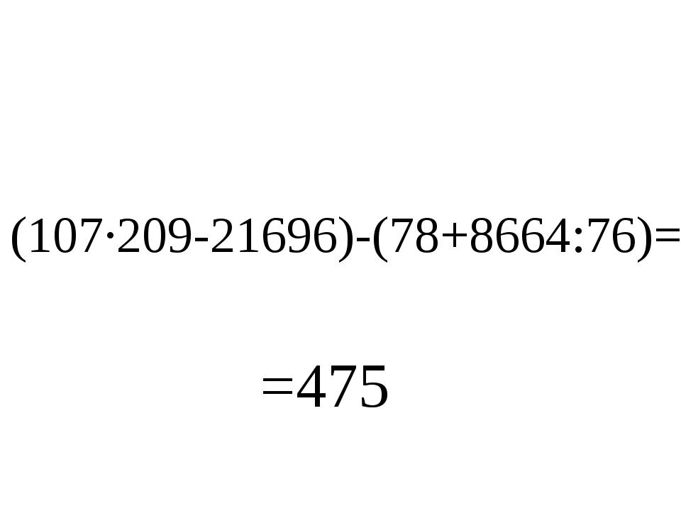 (107∙209-21696)-(78+8664:76)= =475