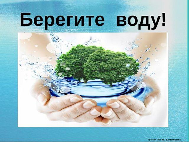 Берегите воду! Грозная Любовь Владимировна
