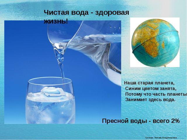 Грозная Любовь Владимировна Чистая вода - здоровая жизнь! Наша старая планета...