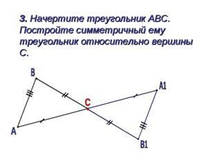 3. Начертите треугольник АВС. Постройте симметричный ему треугольник относит