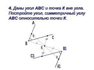 4. Даны угол АВС и точка К вне угла. Постройте угол, симметричный углу АВС о