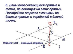 5. Даны пересекающиеся прямые и точка, не лежащая на этих прямых. Постройте