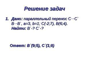 Дано: параллельный перенос С С` В В`, а=3, b=1; С(-2;7), В(6;4). Найти: В`-?