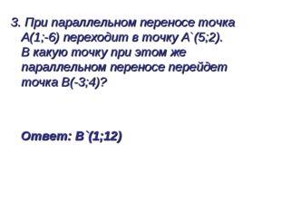 3. При параллельном переносе точка А(1;-6) переходит в точку А`(5;2). В какую