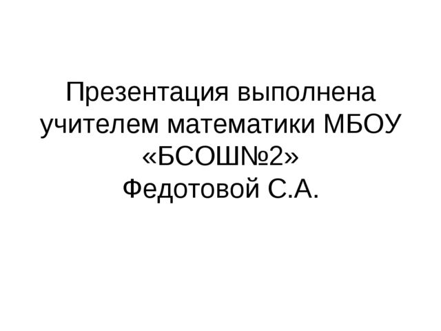 Презентация выполнена учителем математики МБОУ «БСОШ№2» Федотовой С.А.