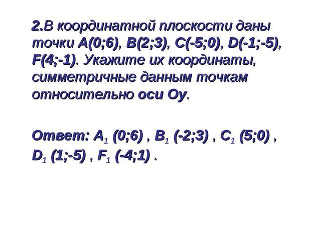 2.В координатной плоскости даны точки А(0;6), В(2;3), С(-5;0), D(-1;-5), F(4...