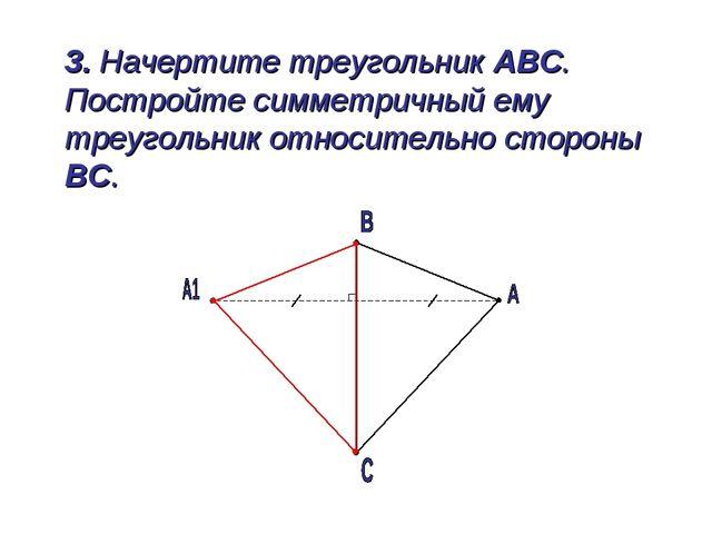 3. Начертите треугольник АВС. Постройте симметричный ему треугольник относит...
