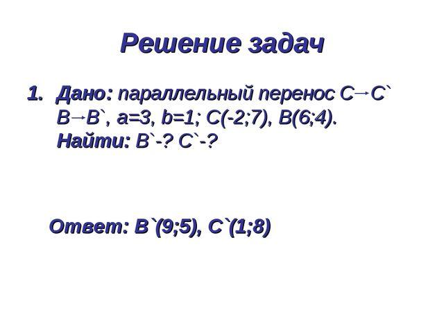 Дано: параллельный перенос С С` В В`, а=3, b=1; С(-2;7), В(6;4). Найти: В`-?...