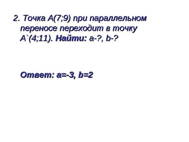 2. Точка А(7;9) при параллельном переносе переходит в точку А`(4;11). Найти:...