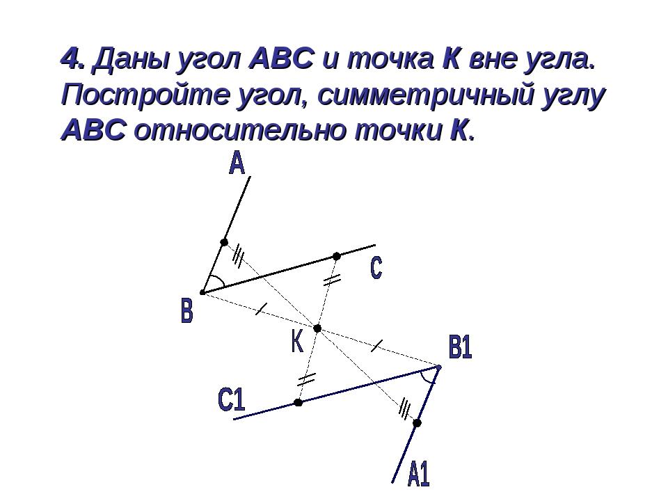 4. Даны угол АВС и точка К вне угла. Постройте угол, симметричный углу АВС о...