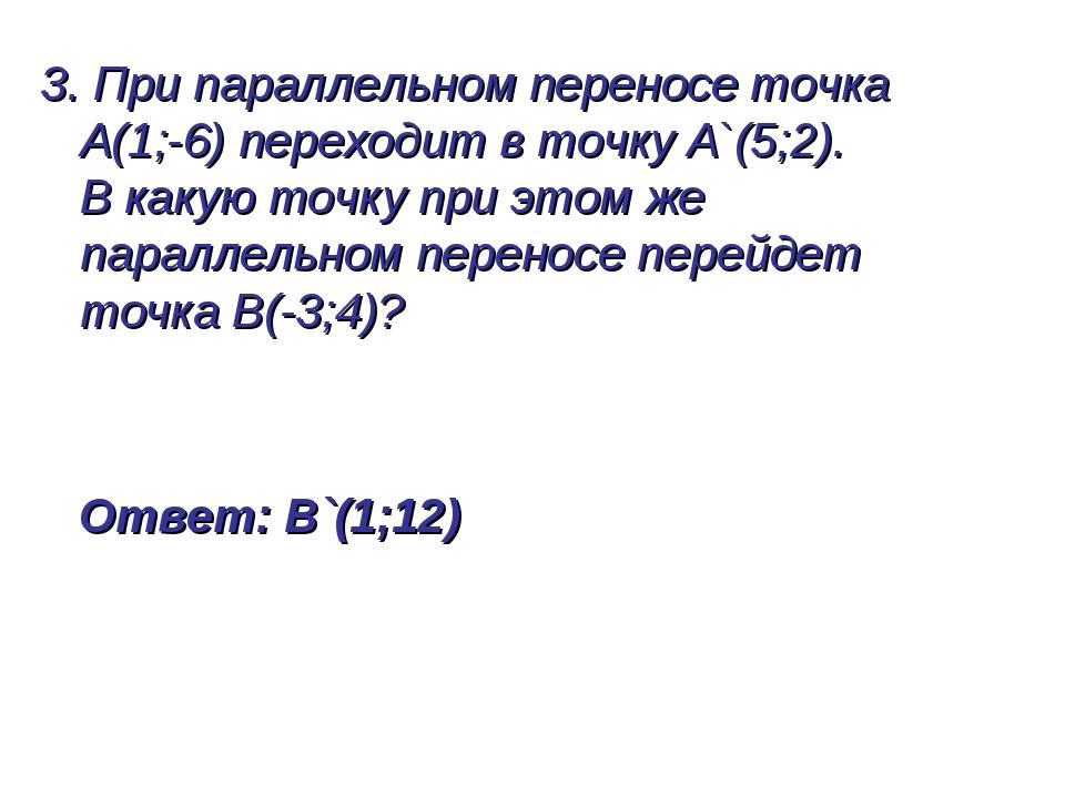 3. При параллельном переносе точка А(1;-6) переходит в точку А`(5;2). В какую...