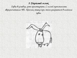 5. Упрямый ослик Губы в улыбке, рот приоткрыть. С силой произносить звукосоче