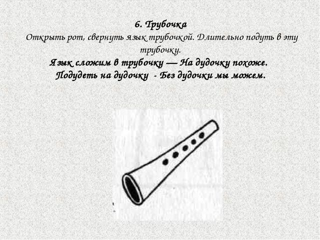 6. Трубочка Открыть рот, свернуть язык трубочкой. Длительно подуть в эту труб...