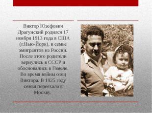Виктор Юзефович Драгунский родился 17 ноября 1913 года в США (г.Нью-Йорк), в