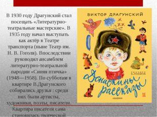 В 1930 году Драгунский стал посещать «Литературно-театральные мастерские». В