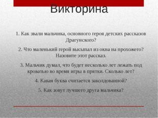 Викторина 1. Как звали мальчика, основного героя детских рассказов Драгунског