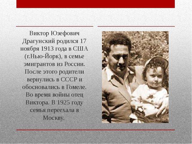 Виктор Юзефович Драгунский родился 17 ноября 1913 года в США (г.Нью-Йорк), в...
