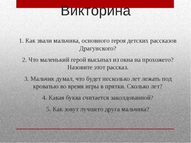 Викторина 1. Как звали мальчика, основного героя детских рассказов Драгунског...