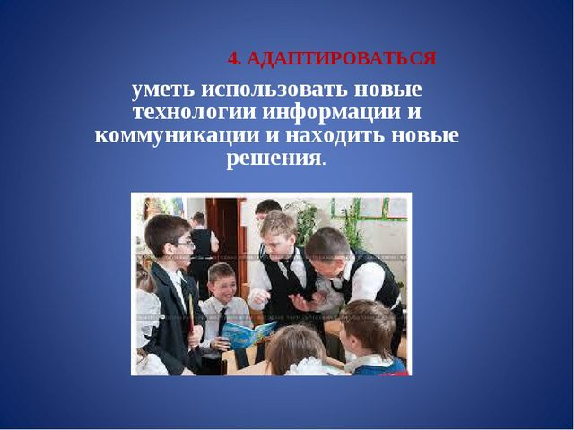 4. АДАПТИРОВАТЬСЯ уметь использовать новые технологии информации и коммуникац...