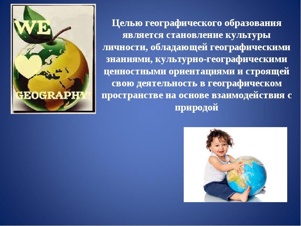 Целью географического образования является становление культуры личности, обл...