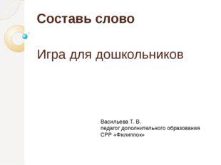 Составь слово Игра для дошкольников Васильева Т. В. педагог дополнительного о