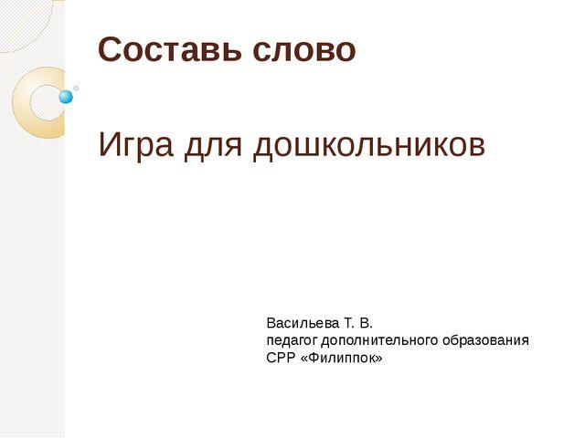 Составь слово Игра для дошкольников Васильева Т. В. педагог дополнительного о...